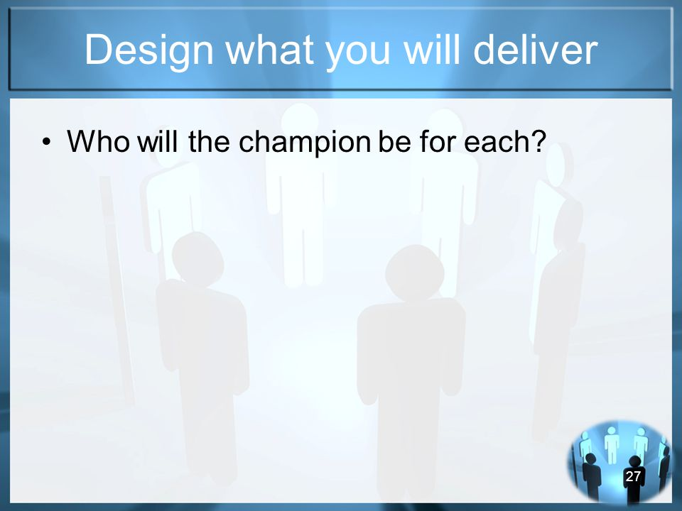 27 Design what you will deliver Who will the champion be for each