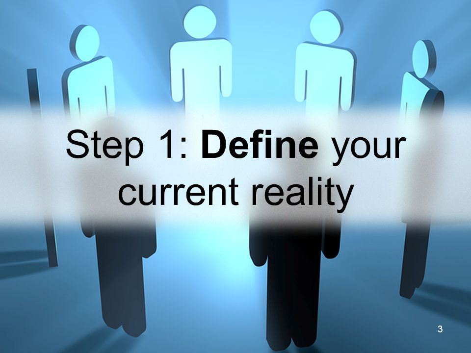 3 Step 1: Define your current reality
