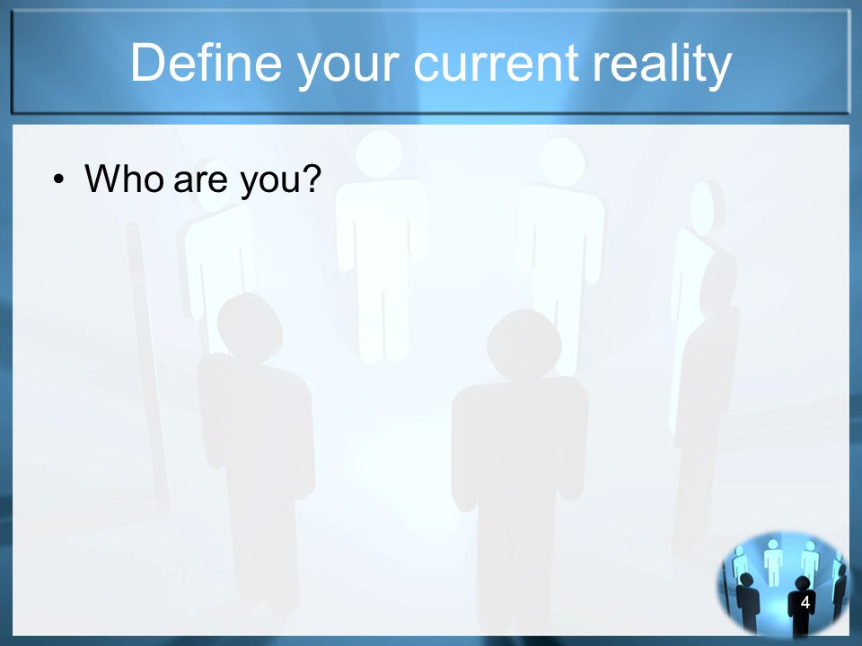 4 Define your current reality Who are you