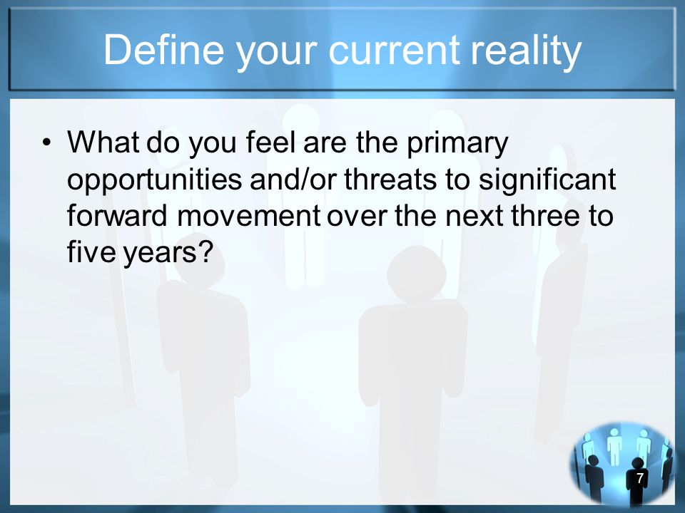 7 Define your current reality What do you feel are the primary opportunities and/or threats to significant forward movement over the next three to five years