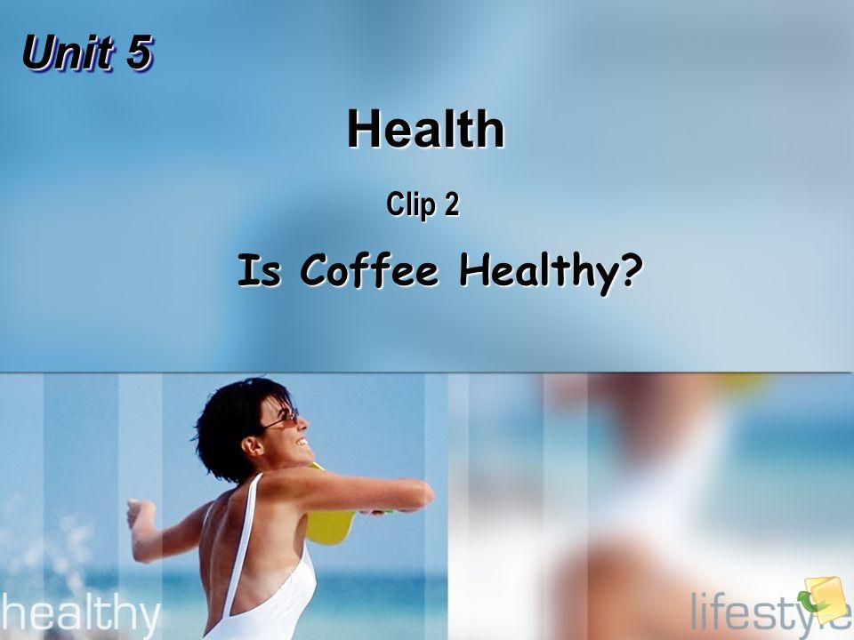 Unit 5 Health Clip 2 Is Coffee Healthy Is Coffee Healthy
