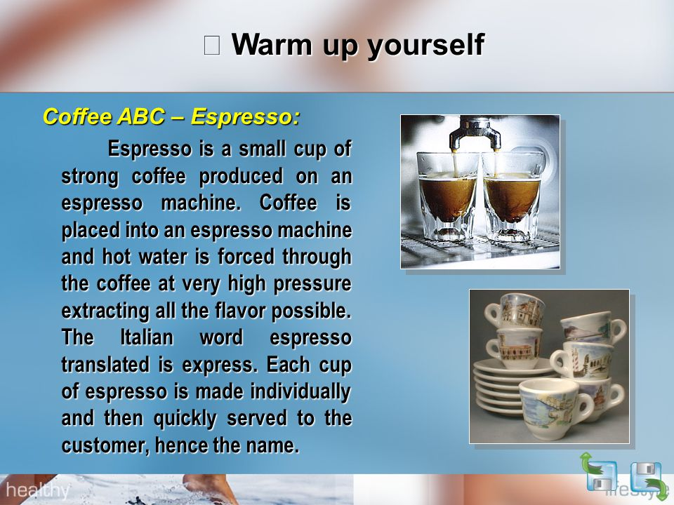 Ⅰ Warm up yourself Espresso is a small cup of strong coffee produced on an espresso machine.