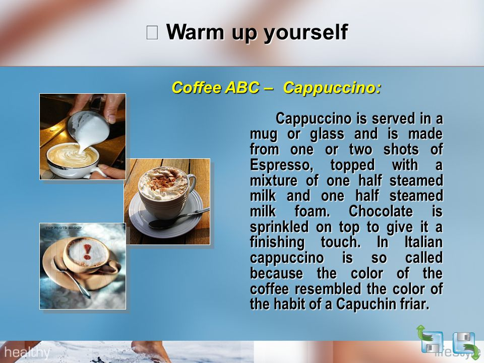 Ⅰ Warm up yourself Cappuccino is served in a mug or glass and is made from one or two shots of Espresso, topped with a mixture of one half steamed milk and one half steamed milk foam.