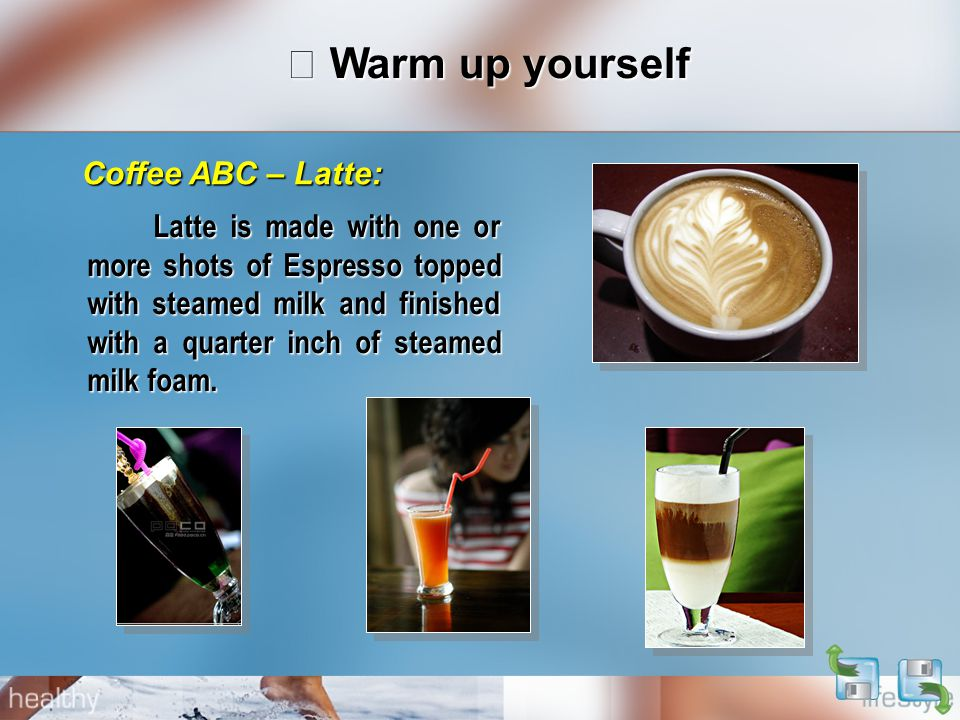 Ⅰ Warm up yourself Latte is made with one or more shots of Espresso topped with steamed milk and finished with a quarter inch of steamed milk foam. La