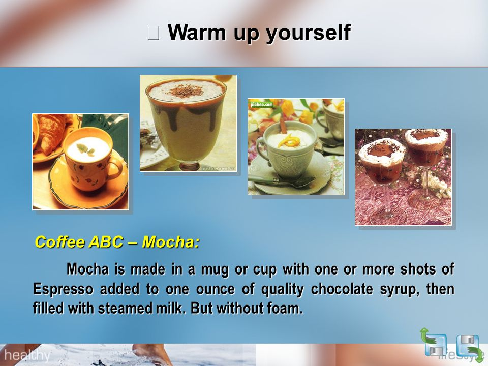 Ⅰ Warm up yourself Mocha is made in a mug or cup with one or more shots of Espresso added to one ounce of quality chocolate syrup, then filled with steamed milk.