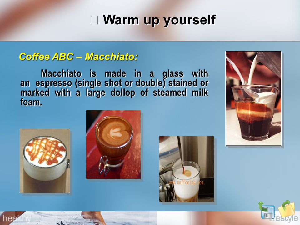 Ⅰ Warm up yourself Macchiato is made in a glass with an espresso (single shot or double) stained or marked with a large dollop of steamed milk foam. M