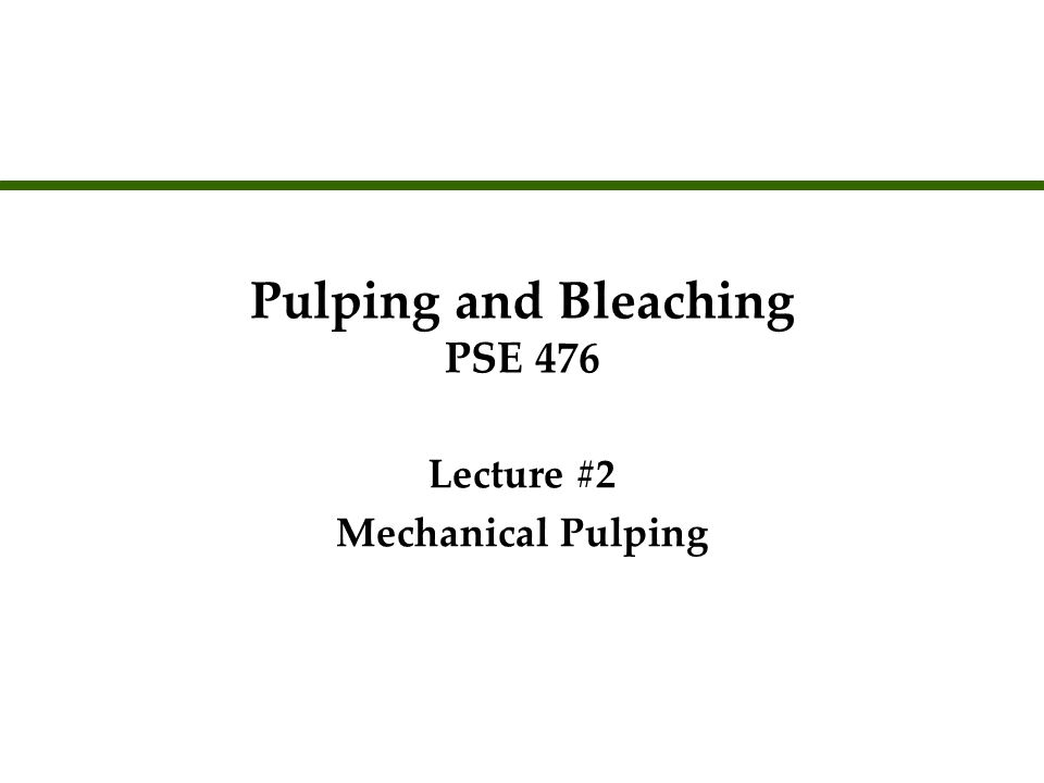Pulping and Bleaching PSE 476 Lecture #2 Mechanical Pulping Lecture #2 Mechanical Pulping