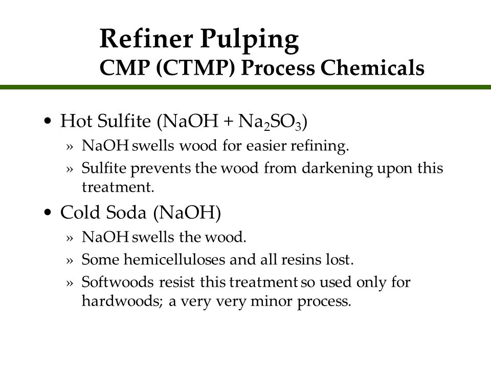 Refiner Pulping CMP (CTMP) Process Chemicals Hot Sulfite (NaOH + Na 2 SO 3 ) »NaOH swells wood for easier refining. »Sulfite prevents the wood from da
