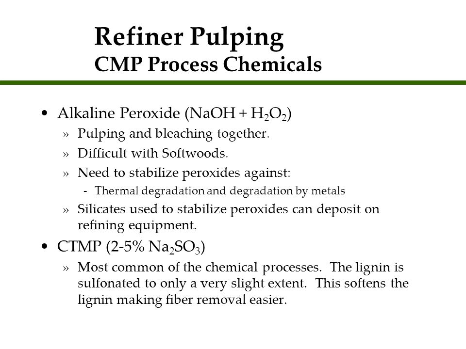 Refiner Pulping CMP Process Chemicals Alkaline Peroxide (NaOH + H 2 O 2 ) »Pulping and bleaching together. »Difficult with Softwoods. »Need to stabili