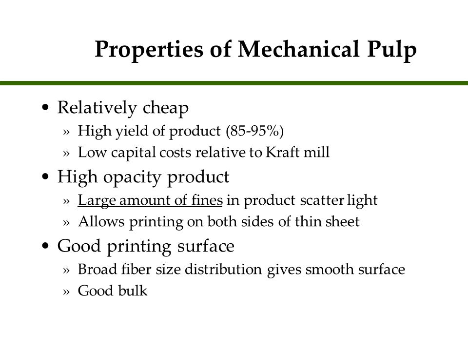 Properties of Mechanical Pulp Relatively weak product »Not strong enough to get through printing press »Need to add chemical fibers to product -Can use recycle fibers Limited brightness »Bleached with lignin retaining bleaching agents Photoyellowing »Formation of chromophores from lignin compounds through the reaction with light and oxygen Relatively weak product »Not strong enough to get through printing press »Need to add chemical fibers to product -Can use recycle fibers Limited brightness »Bleached with lignin retaining bleaching agents Photoyellowing »Formation of chromophores from lignin compounds through the reaction with light and oxygen
