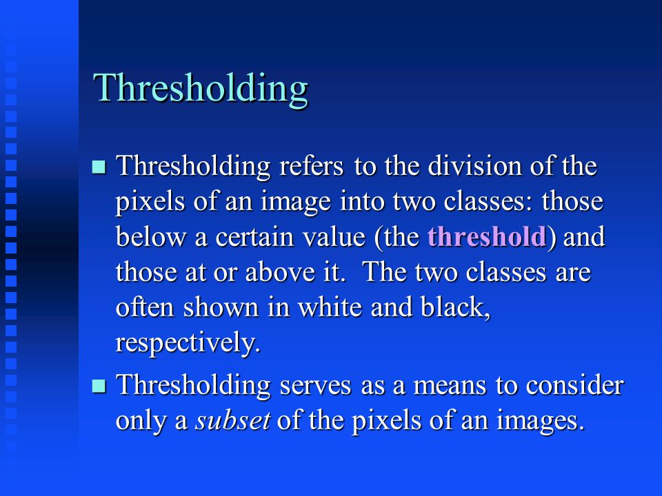 Thresholding The choice of threshold must be made empirically by considering the nature of the sample, the type and number of objects expected in the image, and/or a histogram of pixel values The choice of threshold must be made empirically by considering the nature of the sample, the type and number of objects expected in the image, and/or a histogram of pixel values The threshold can be specified as a multiple of the background value (normally the most common value) for partial automation The threshold can be specified as a multiple of the background value (normally the most common value) for partial automation