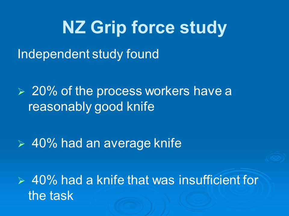 NZ Grip force study Independent study found   20% of the process workers have a reasonably good knife   40% had an average knife   40% had a kni