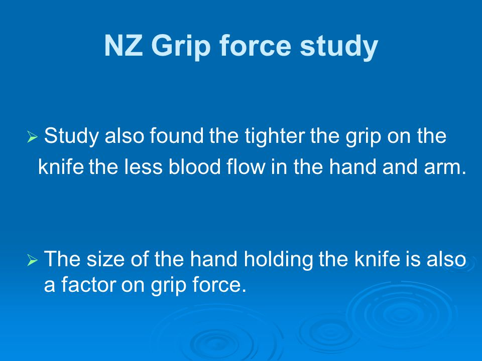 NZ Grip force study   Study also found the tighter the grip on the knife the less blood flow in the hand and arm.   The size of the hand holding t
