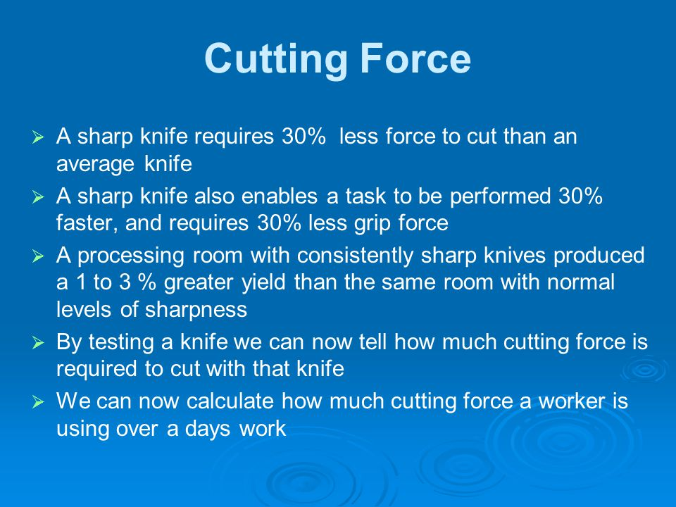 Cutting Force   A sharp knife requires 30% less force to cut than an average knife   A sharp knife also enables a task to be performed 30% faster,