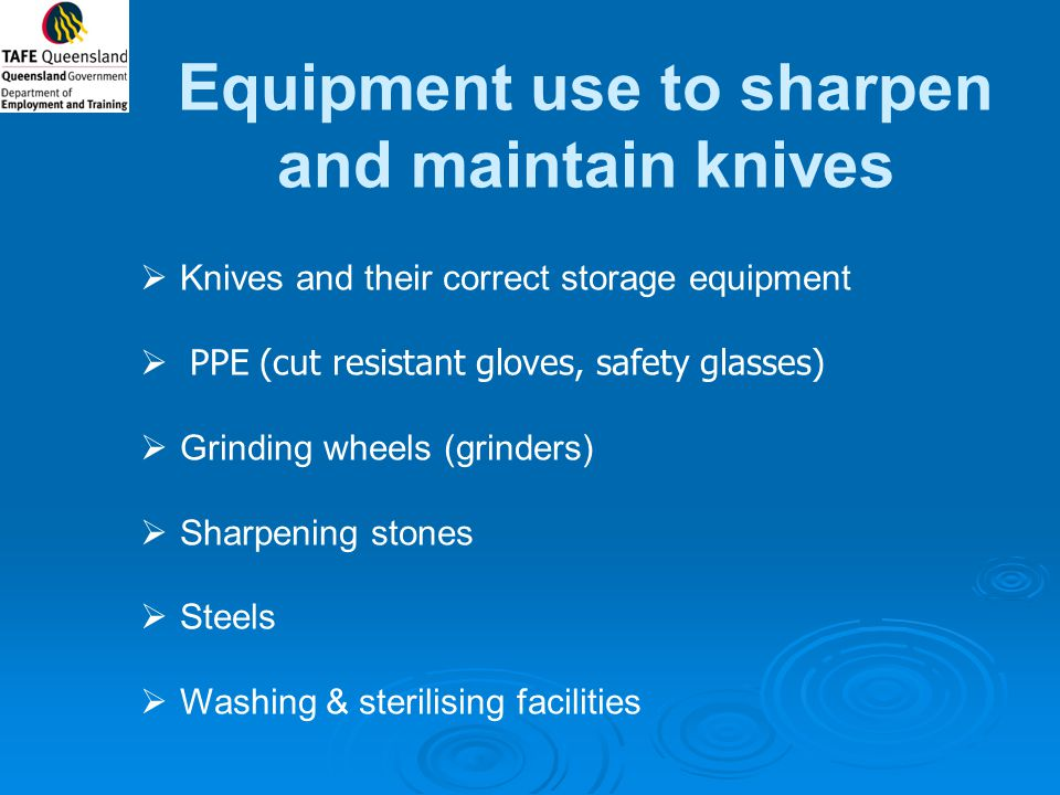 Equipment use to sharpen and maintain knives  Knives and their correct storage equipment  PPE (cut resistant gloves, safety glasses)  Grinding whee