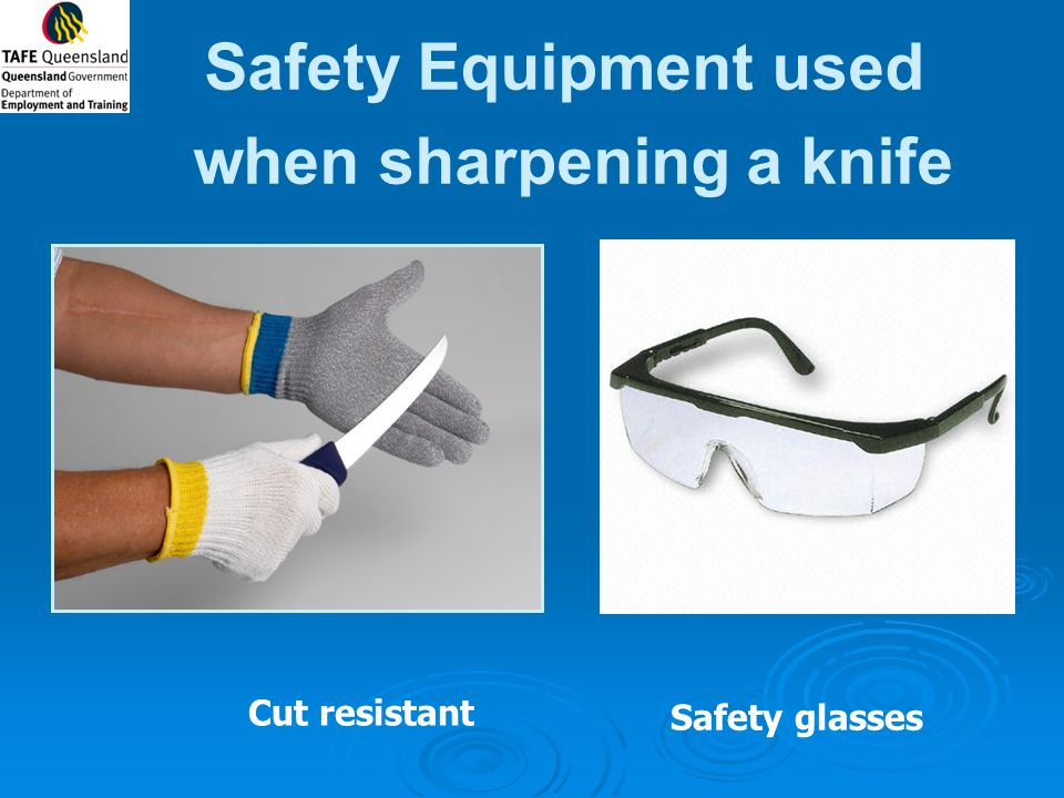 Safety Equipment used when sharpening a knife Cut resistant Safety glasses
