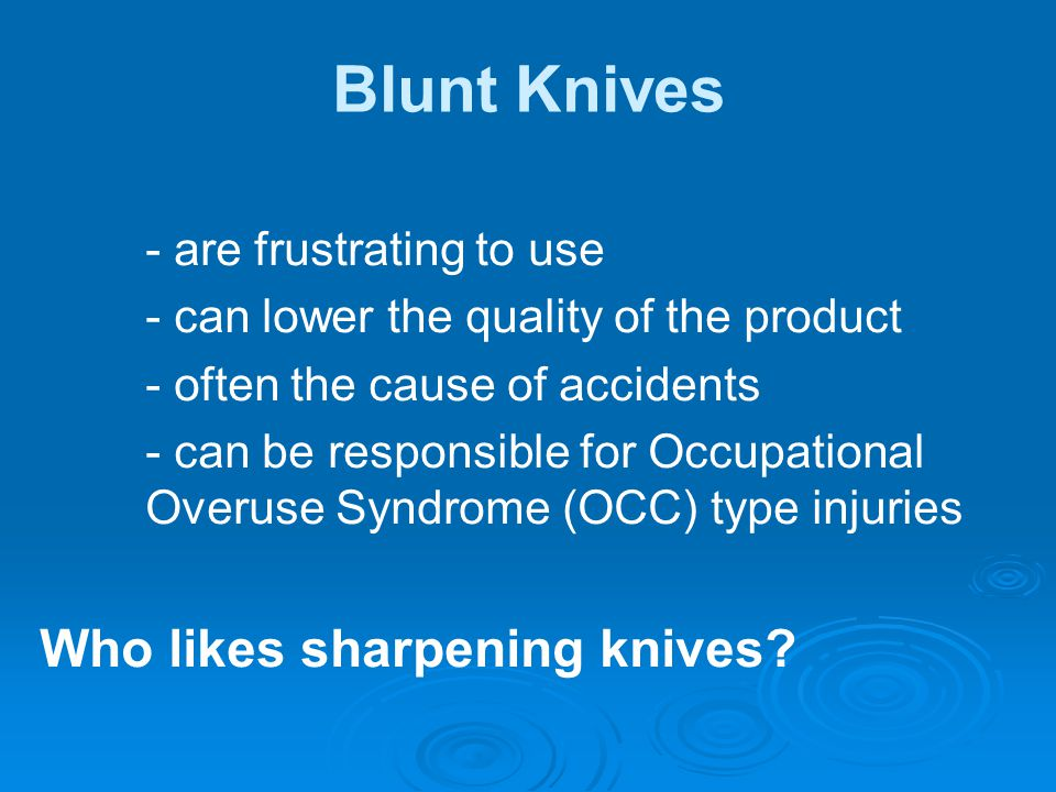 Blunt knives can lead to unsafe practices   Poor running point – Running hand up blade   Pushing when blunt – Physically pushing and dragging the knife   Over stretching – Not maintaining balance properly, not keeping up   Violent or sudden movements – Stabbing or hacking at the product   Deterioration – Tiredness, hands and arms are can cramp up & get sore   Emotional and Physical well being – Facing another day with a blunt knife is not fun, social issues impacting on your work   Incorrect steeling practices – Back steeling, uneven angles, not checking steeling action, grip on knife, and steel is incorrect   Repetition work – Continuously making additional cuts or doing same task