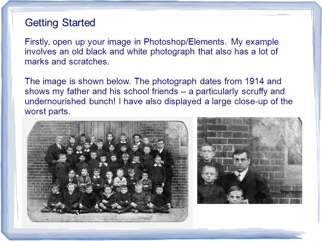 Getting Started Firstly, open up your image in Photoshop/Elements. My example involves an old black and white photograph that also has a lot of marks