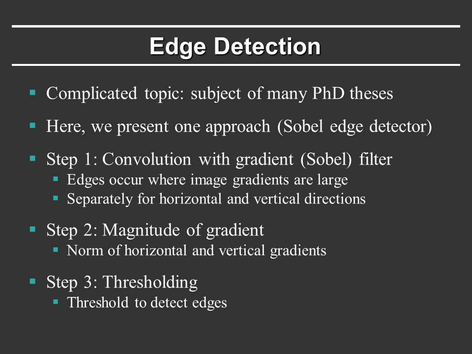 Edge Detection  Complicated topic: subject of many PhD theses  Here, we present one approach (Sobel edge detector)  Step 1: Convolution with gradient (Sobel) filter  Edges occur where image gradients are large  Separately for horizontal and vertical directions  Step 2: Magnitude of gradient  Norm of horizontal and vertical gradients  Step 3: Thresholding  Threshold to detect edges