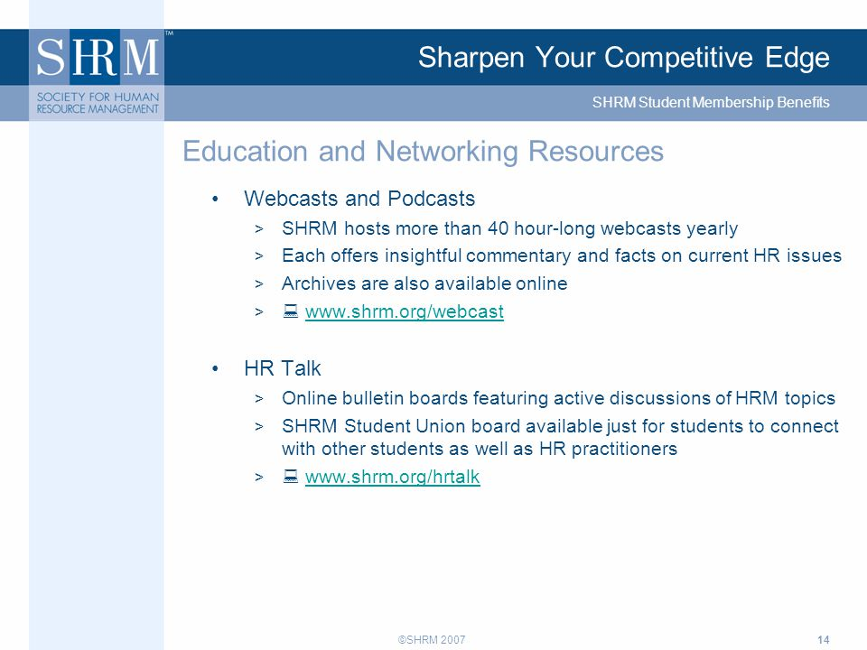 ©SHRM 200714 Sharpen Your Competitive Edge Webcasts and Podcasts > SHRM hosts more than 40 hour-long webcasts yearly > Each offers insightful commentary and facts on current HR issues > Archives are also available online >  www.shrm.org/webcastwww.shrm.org/webcast HR Talk > Online bulletin boards featuring active discussions of HRM topics > SHRM Student Union board available just for students to connect with other students as well as HR practitioners >  www.shrm.org/hrtalkwww.shrm.org/hrtalk Education and Networking Resources SHRM Student Membership Benefits