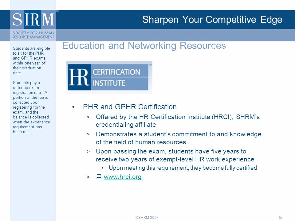 ©SHRM 200715 Sharpen Your Competitive Edge PHR and GPHR Certification > Offered by the HR Certification Institute (HRCI), SHRM's credentialing affiliate > Demonstrates a student's commitment to and knowledge of the field of human resources > Upon passing the exam, students have five years to receive two years of exempt-level HR work experience Upon meeting this requirement, they become fully certified >  www.hrci.orgwww.hrci.org Education and Networking Resources SHRM Student Membership Benefits Students are eligible to sit for the PHR and GPHR exams within one year of their graduation date.