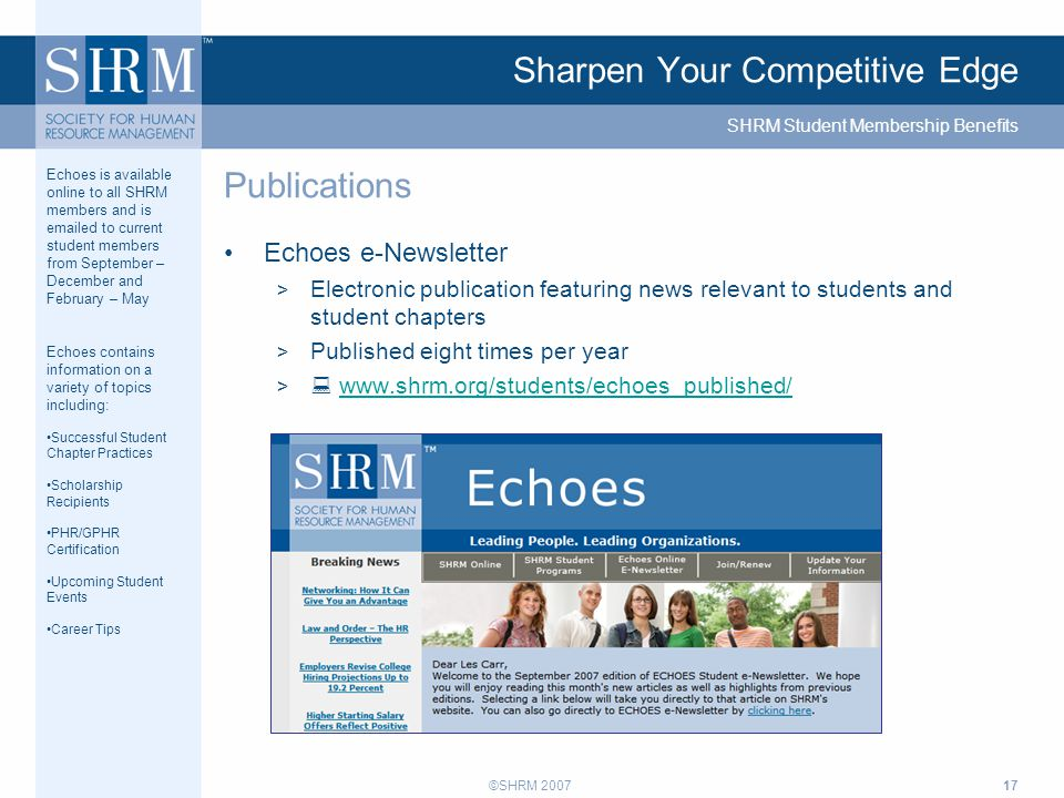 ©SHRM 200717 Sharpen Your Competitive Edge Echoes e-Newsletter > Electronic publication featuring news relevant to students and student chapters > Published eight times per year >  www.shrm.org/students/echoes_published/www.shrm.org/students/echoes_published/ Publications SHRM Student Membership Benefits Echoes is available online to all SHRM members and is emailed to current student members from September – December and February – May Echoes contains information on a variety of topics including: Successful Student Chapter Practices Scholarship Recipients PHR/GPHR Certification Upcoming Student Events Career Tips