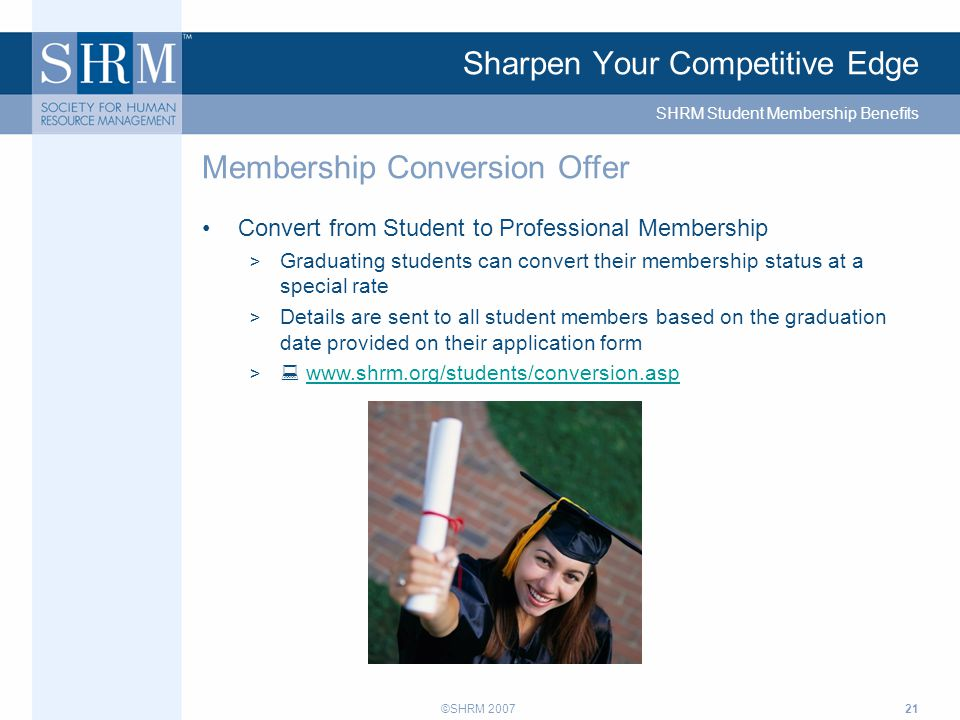 ©SHRM 200721 Sharpen Your Competitive Edge Convert from Student to Professional Membership > Graduating students can convert their membership status at a special rate > Details are sent to all student members based on the graduation date provided on their application form >  www.shrm.org/students/conversion.aspwww.shrm.org/students/conversion.asp Membership Conversion Offer SHRM Student Membership Benefits