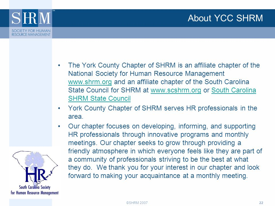 ©SHRM 200722 About YCC SHRM The York County Chapter of SHRM is an affiliate chapter of the National Society for Human Resource Management www.shrm.org and an affiliate chapter of the South Carolina State Council for SHRM at www.scshrm.org or South Carolina SHRM State Council www.shrm.orgwww.scshrm.orgSouth Carolina SHRM State Council York County Chapter of SHRM serves HR professionals in the area.