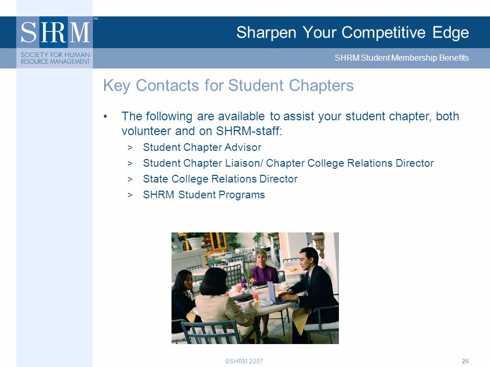 ©SHRM 200726 Sharpen Your Competitive Edge The following are available to assist your student chapter, both volunteer and on SHRM-staff: > Student Chapter Advisor > Student Chapter Liaison/ Chapter College Relations Director > State College Relations Director > SHRM Student Programs Key Contacts for Student Chapters SHRM Student Membership Benefits