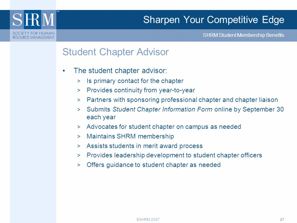 ©SHRM 200727 Sharpen Your Competitive Edge The student chapter advisor: > Is primary contact for the chapter > Provides continuity from year-to-year > Partners with sponsoring professional chapter and chapter liaison > Submits Student Chapter Information Form online by September 30 each year > Advocates for student chapter on campus as needed > Maintains SHRM membership > Assists students in merit award process > Provides leadership development to student chapter officers > Offers guidance to student chapter as needed Student Chapter Advisor SHRM Student Membership Benefits