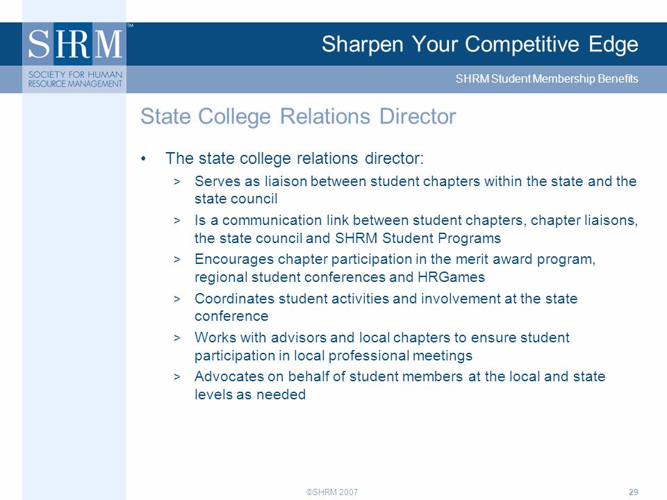 ©SHRM 200729 Sharpen Your Competitive Edge The state college relations director: > Serves as liaison between student chapters within the state and the state council > Is a communication link between student chapters, chapter liaisons, the state council and SHRM Student Programs > Encourages chapter participation in the merit award program, regional student conferences and HRGames > Coordinates student activities and involvement at the state conference > Works with advisors and local chapters to ensure student participation in local professional meetings > Advocates on behalf of student members at the local and state levels as needed State College Relations Director SHRM Student Membership Benefits