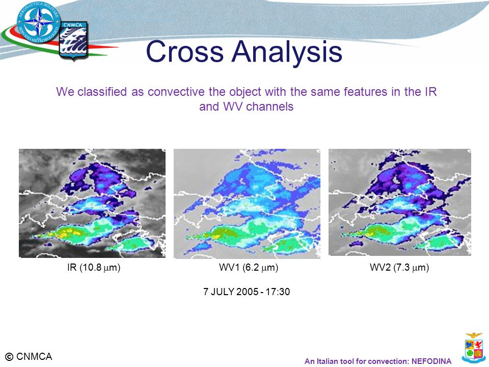 © CNMCA Cross Analysis 7 JULY 2005 - 17:30 WV1 (6.2  m)WV2 (7.3  m)IR (10.8  m) We classified as convective the object with the same features in the IR and WV channels An Italian tool for convection: NEFODINA