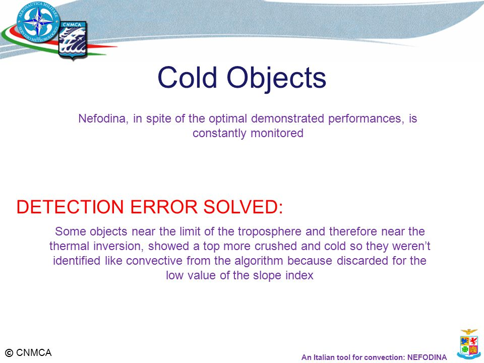 © CNMCA Cold Objects Some objects near the limit of the troposphere and therefore near the thermal inversion, showed a top more crushed and cold so they weren't identified like convective from the algorithm because discarded for the low value of the slope index DETECTION ERROR SOLVED: Nefodina, in spite of the optimal demonstrated performances, is constantly monitored An Italian tool for convection: NEFODINA