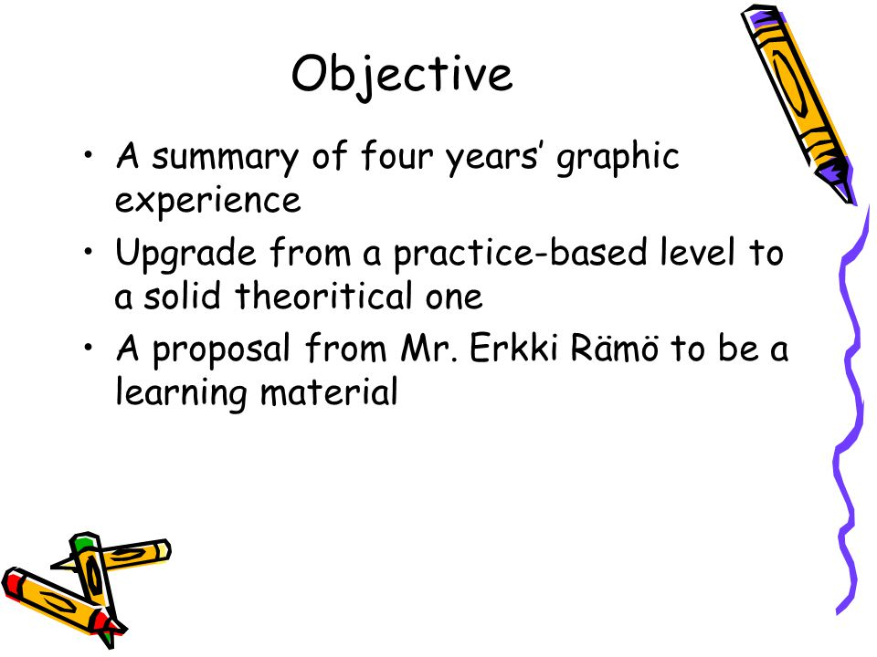 Objective A summary of four years' graphic experience Upgrade from a practice-based level to a solid theoritical one A proposal from Mr. Erkki Rämö to