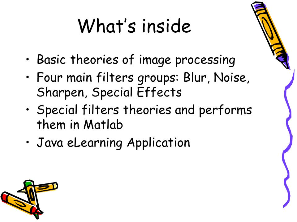 What's inside Basic theories of image processing Four main filters groups: Blur, Noise, Sharpen, Special Effects Special filters theories and performs them in Matlab Java eLearning Application