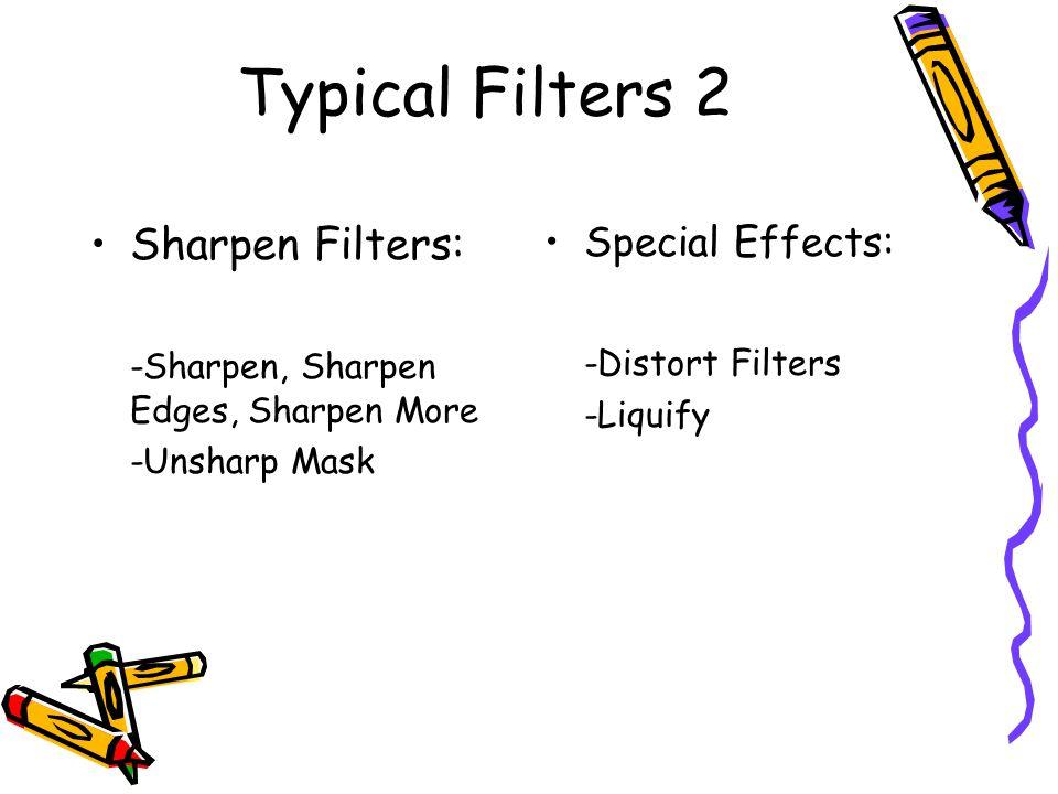 Typical Filters 2 Sharpen Filters: -Sharpen, Sharpen Edges, Sharpen More -Unsharp Mask Special Effects: -Distort Filters -Liquify
