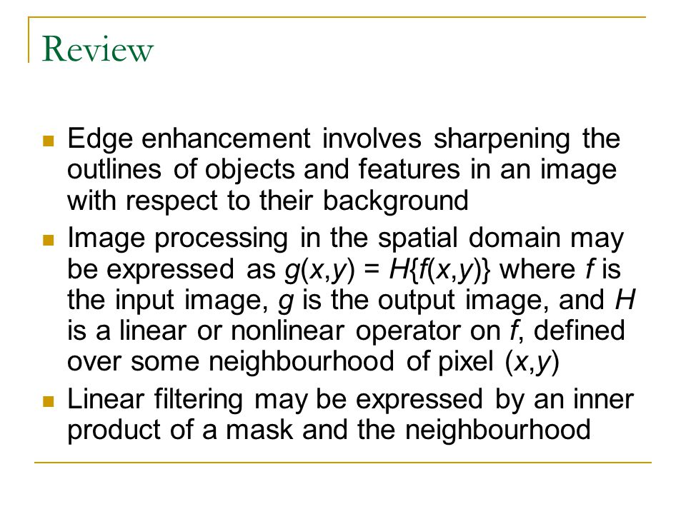 Review Edge enhancement involves sharpening the outlines of objects and features in an image with respect to their background Image processing in the spatial domain may be expressed as g(x,y) = H{f(x,y)} where f is the input image, g is the output image, and H is a linear or nonlinear operator on f, defined over some neighbourhood of pixel (x,y) Linear filtering may be expressed by an inner product of a mask and the neighbourhood