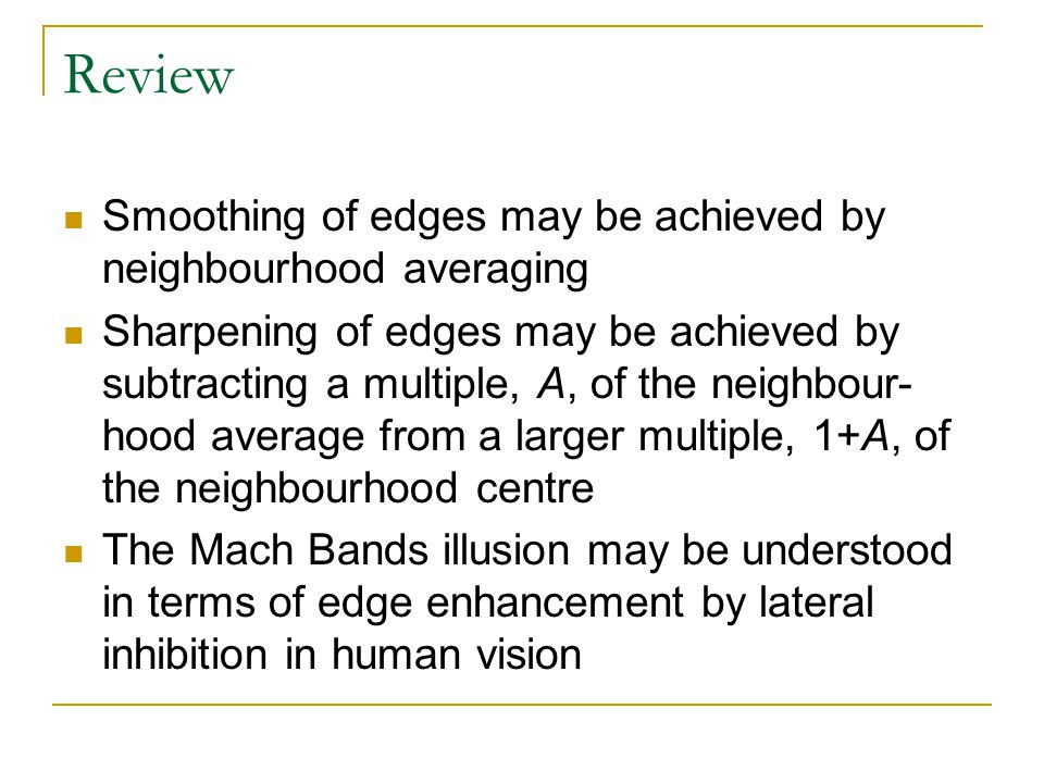 Review Smoothing of edges may be achieved by neighbourhood averaging Sharpening of edges may be achieved by subtracting a multiple, A, of the neighbour- hood average from a larger multiple, 1+A, of the neighbourhood centre The Mach Bands illusion may be understood in terms of edge enhancement by lateral inhibition in human vision