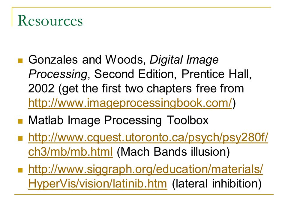 Resources Gonzales and Woods, Digital Image Processing, Second Edition, Prentice Hall, 2002 (get the first two chapters free from http://www.imageprocessingbook.com/) http://www.imageprocessingbook.com/ Matlab Image Processing Toolbox http://www.cquest.utoronto.ca/psych/psy280f/ ch3/mb/mb.html (Mach Bands illusion) http://www.cquest.utoronto.ca/psych/psy280f/ ch3/mb/mb.html http://www.siggraph.org/education/materials/ HyperVis/vision/latinib.htm (lateral inhibition) http://www.siggraph.org/education/materials/ HyperVis/vision/latinib.htm
