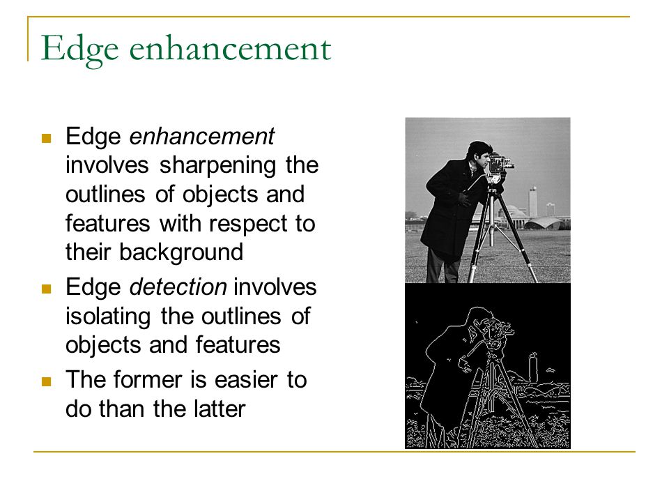 Edge enhancement Edge enhancement involves sharpening the outlines of objects and features with respect to their background Edge detection involves isolating the outlines of objects and features The former is easier to do than the latter