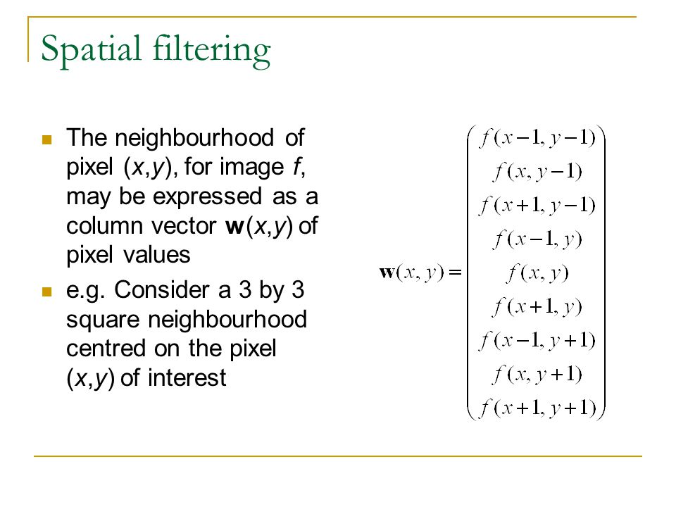 Spatial filtering The neighbourhood of pixel (x,y), for image f, may be expressed as a column vector w(x,y) of pixel values e.g.