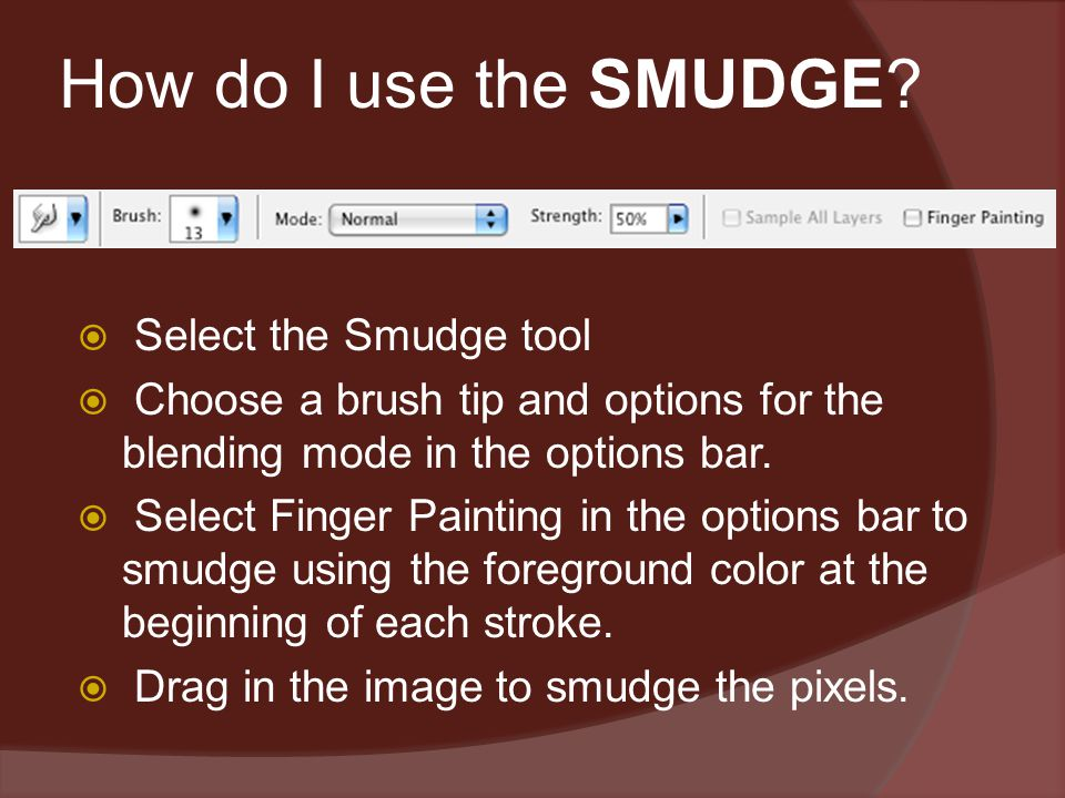 How do I use the SMUDGE?  Select the Smudge tool  Choose a brush tip and options for the blending mode in the options bar.  Select Finger Painting