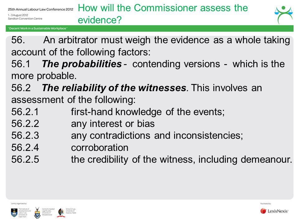 How will the Commissioner assess the evidence? 56. An arbitrator must weigh the evidence as a whole taking account of the following factors: 56.1 The