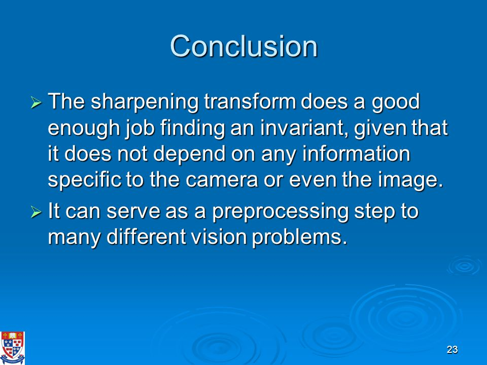 23 Conclusion  The sharpening transform does a good enough job finding an invariant, given that it does not depend on any information specific to the camera or even the image.