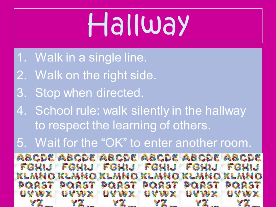 Hallway 1.Walk in a single line. 2.Walk on the right side. 3.Stop when directed. 4.School rule: walk silently in the hallway to respect the learning o