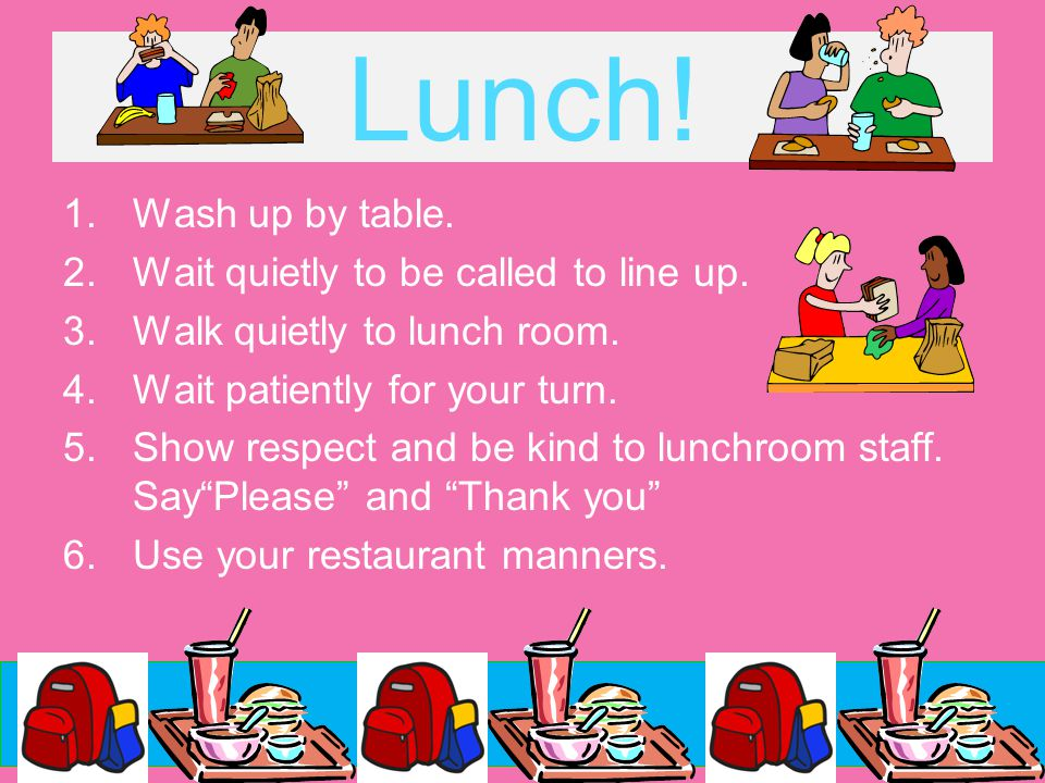 Lunch! 1.Wash up by table. 2.Wait quietly to be called to line up. 3.Walk quietly to lunch room. 4.Wait patiently for your turn. 5.Show respect and be