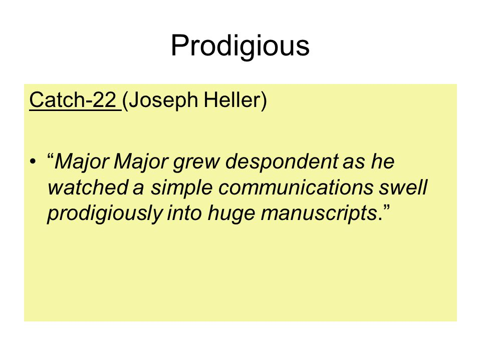 Prodigious Catch-22 (Joseph Heller) Major Major grew despondent as he watched a simple communications swell prodigiously into huge manuscripts.