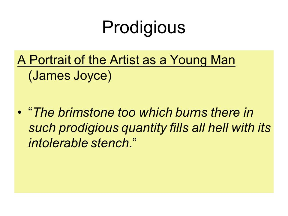 Prodigious A Portrait of the Artist as a Young Man (James Joyce) The brimstone too which burns there in such prodigious quantity fills all hell with its intolerable stench.
