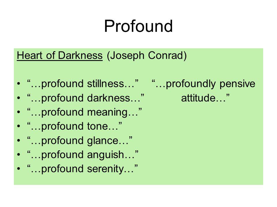 Profound Heart of Darkness (Joseph Conrad) …profound stillness… …profoundly pensive …profound darkness… attitude… …profound meaning… …profound tone… …profound glance… …profound anguish… …profound serenity…