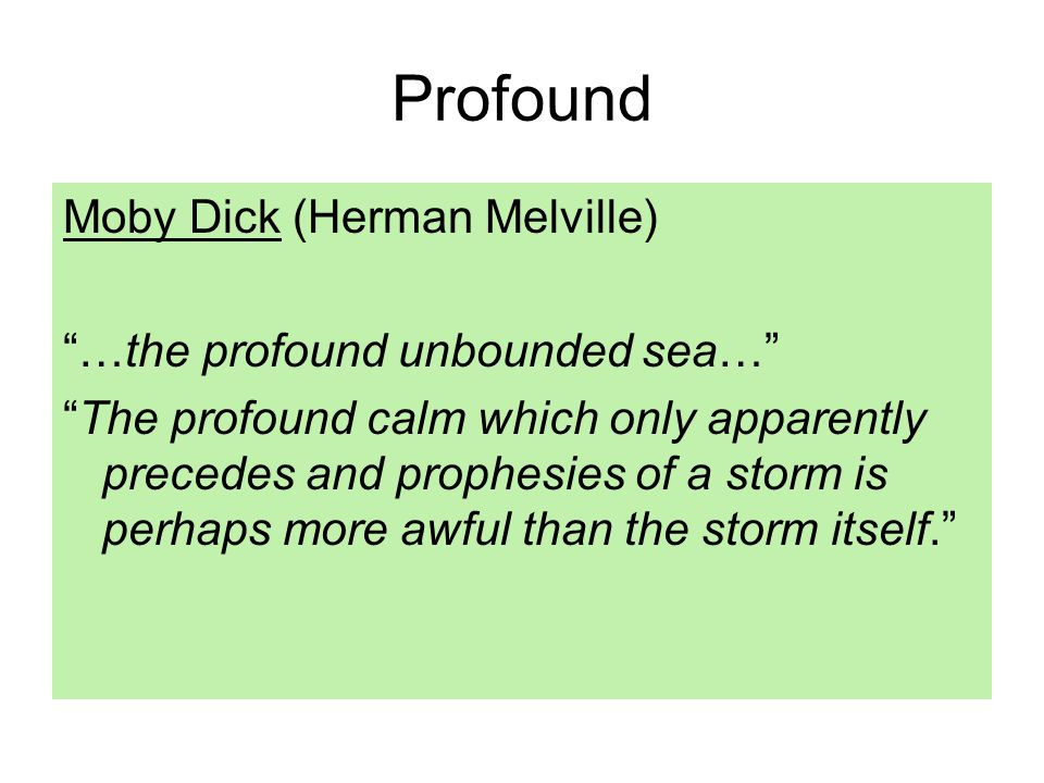 Profound Moby Dick (Herman Melville) …the profound unbounded sea… The profound calm which only apparently precedes and prophesies of a storm is perhaps more awful than the storm itself.